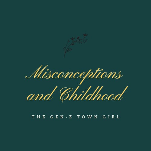 THE GEN-Z TOWN GIRL-MISCONCEPTIONS AND CHILDHOOD